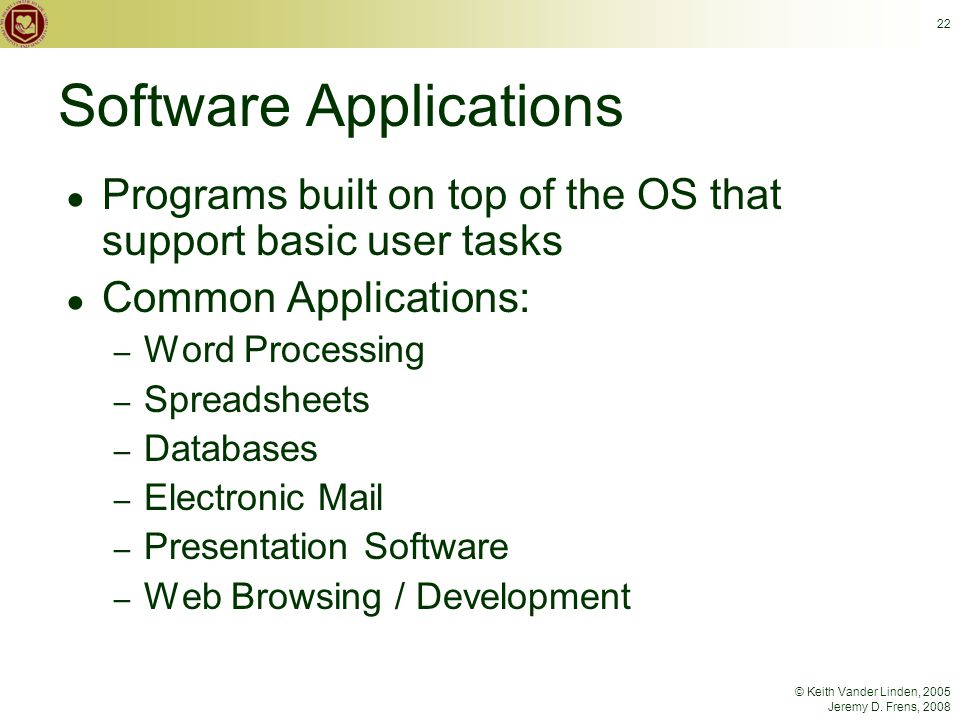 © Keith Vander Linden, 2005 Jeremy D. Frens, 2008 22 Software Applications ● Programs built on top of the OS that support basic user tasks ● Common Ap
