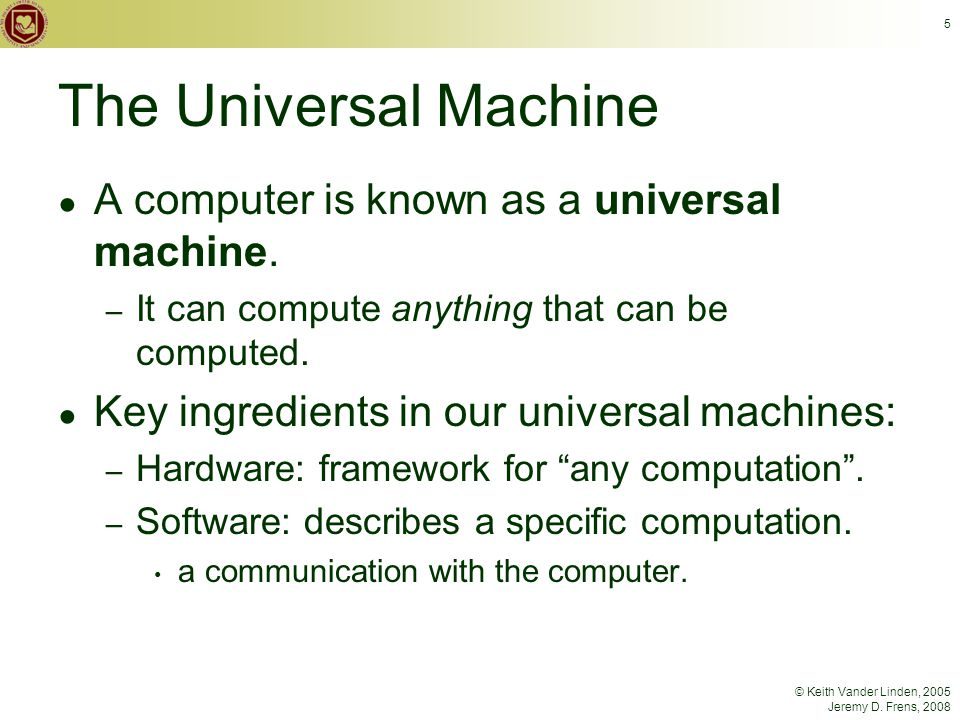 © Keith Vander Linden, 2005 Jeremy D. Frens, 2008 5 The Universal Machine ● A computer is known as a universal machine. – It can compute anything that