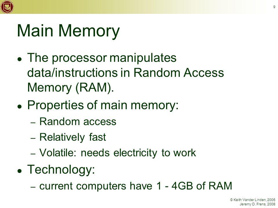 © Keith Vander Linden, 2005 Jeremy D. Frens, 2008 9 Main Memory ● The processor manipulates data/instructions in Random Access Memory (RAM). ● Propert