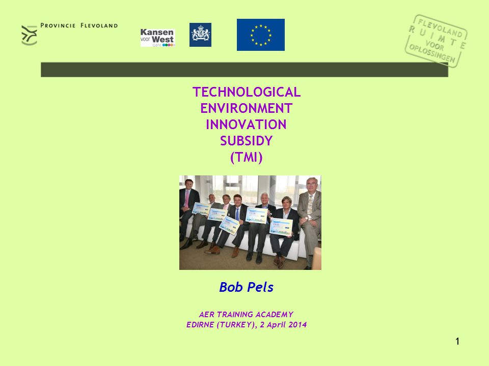 1 TECHNOLOGICAL ENVIRONMENT INNOVATION SUBSIDY (TMI) Bob Pels AER TRAINING ACADEMY EDIRNE (TURKEY), 2 April 2014