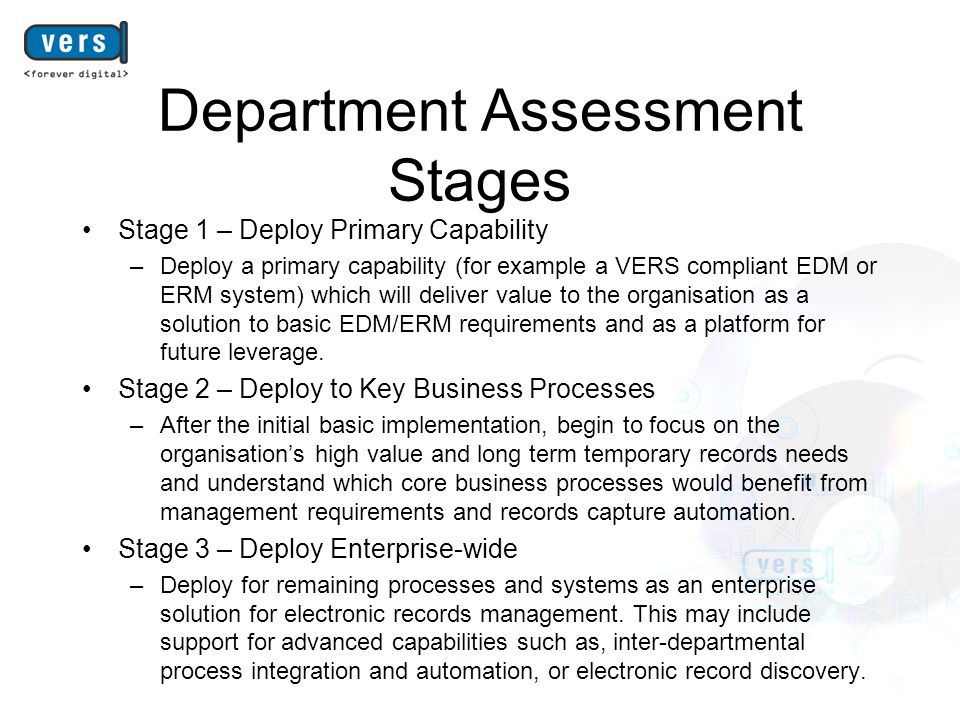Department Assessment Stages Stage 1 – Deploy Primary Capability –Deploy a primary capability (for example a VERS compliant EDM or ERM system) which will deliver value to the organisation as a solution to basic EDM/ERM requirements and as a platform for future leverage.