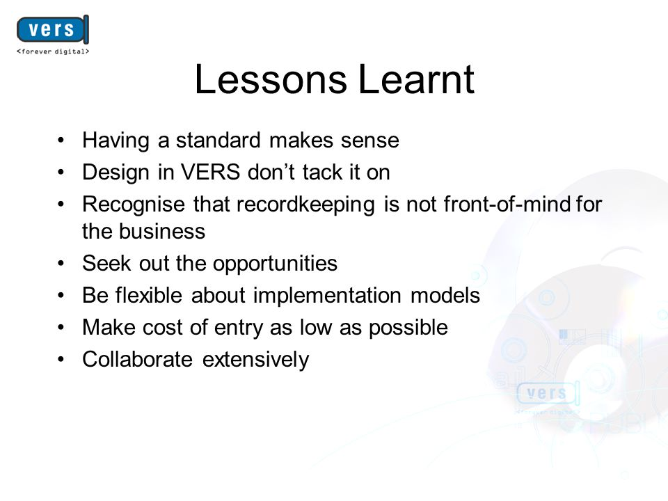 Lessons Learnt Having a standard makes sense Design in VERS don't tack it on Recognise that recordkeeping is not front-of-mind for the business Seek out the opportunities Be flexible about implementation models Make cost of entry as low as possible Collaborate extensively