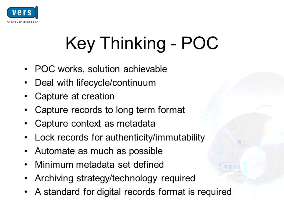 Key Thinking - POC POC works, solution achievable Deal with lifecycle/continuum Capture at creation Capture records to long term format Capture contex