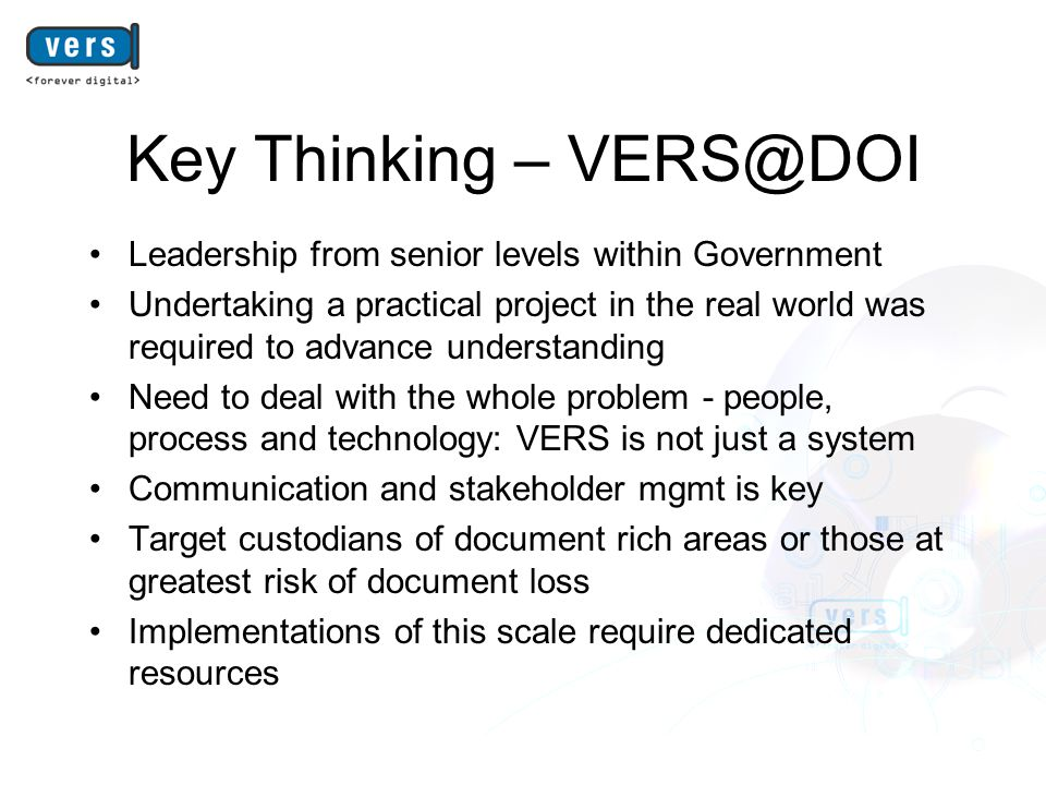 Key Thinking – VERS@DOI Leadership from senior levels within Government Undertaking a practical project in the real world was required to advance understanding Need to deal with the whole problem - people, process and technology: VERS is not just a system Communication and stakeholder mgmt is key Target custodians of document rich areas or those at greatest risk of document loss Implementations of this scale require dedicated resources
