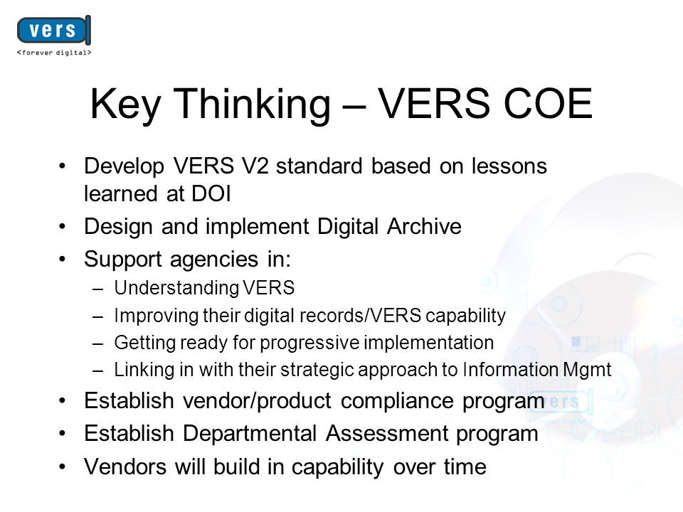 Key Thinking – VERS COE Develop VERS V2 standard based on lessons learned at DOI Design and implement Digital Archive Support agencies in: –Understanding VERS –Improving their digital records/VERS capability –Getting ready for progressive implementation –Linking in with their strategic approach to Information Mgmt Establish vendor/product compliance program Establish Departmental Assessment program Vendors will build in capability over time