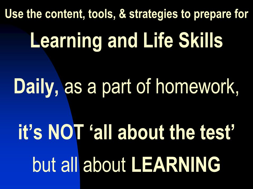 Use the content, tools, & strategies to prepare for Learning and Life Skills Daily, as a part of homework, it's NOT 'all about the test' but all about LEARNING
