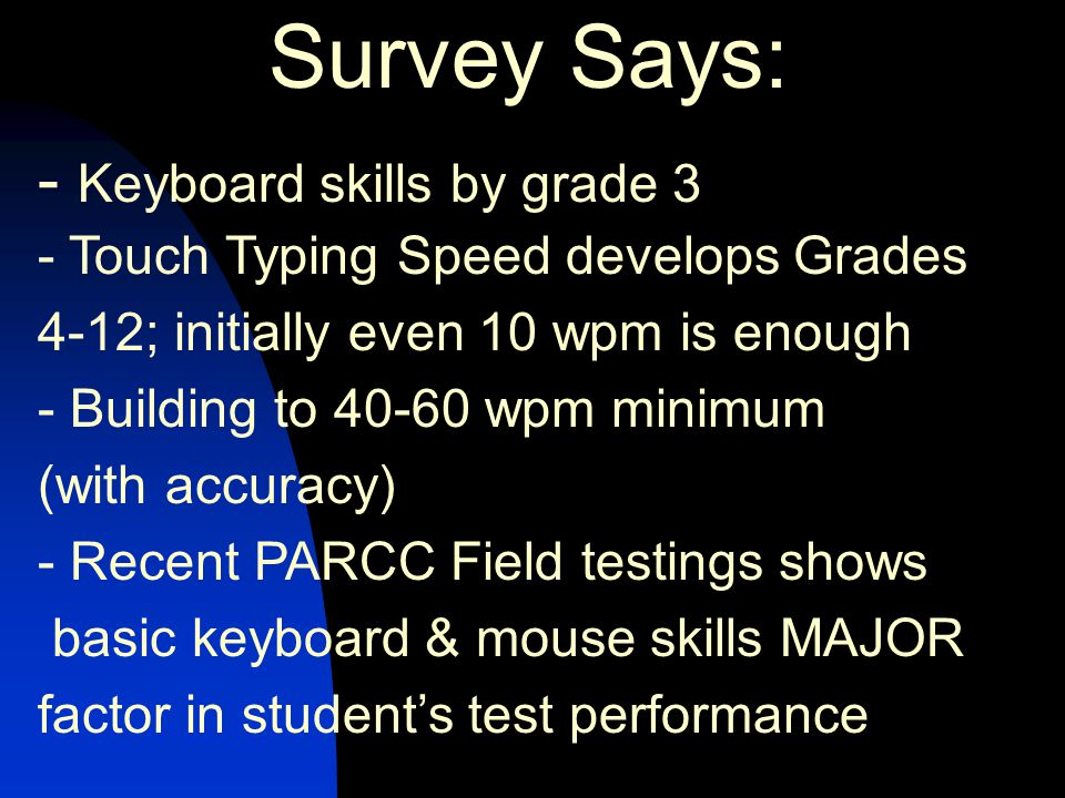 Survey Says: - Keyboard skills by grade 3 - Touch Typing Speed develops Grades 4-12; initially even 10 wpm is enough - Building to 40-60 wpm minimum (with accuracy) - Recent PARCC Field testings shows basic keyboard & mouse skills MAJOR factor in student's test performance