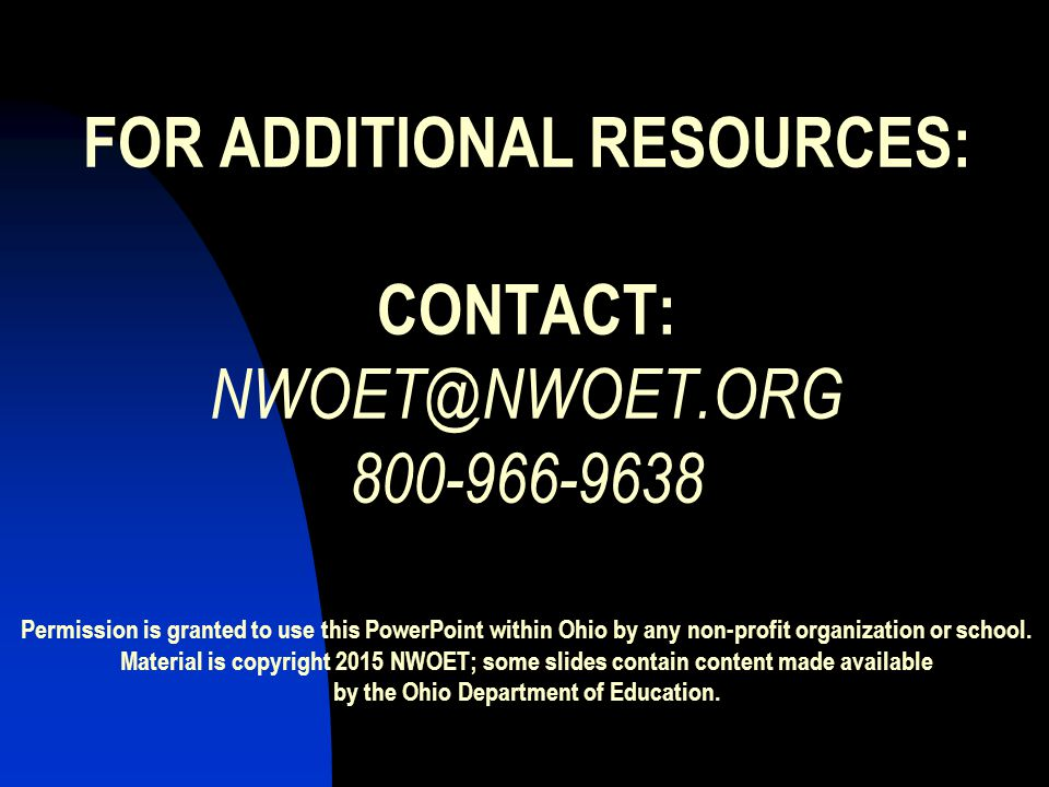 FOR ADDITIONAL RESOURCES: CONTACT: NWOET@NWOET.ORG 800-966-9638 Permission is granted to use this PowerPoint within Ohio by any non-profit organization or school.