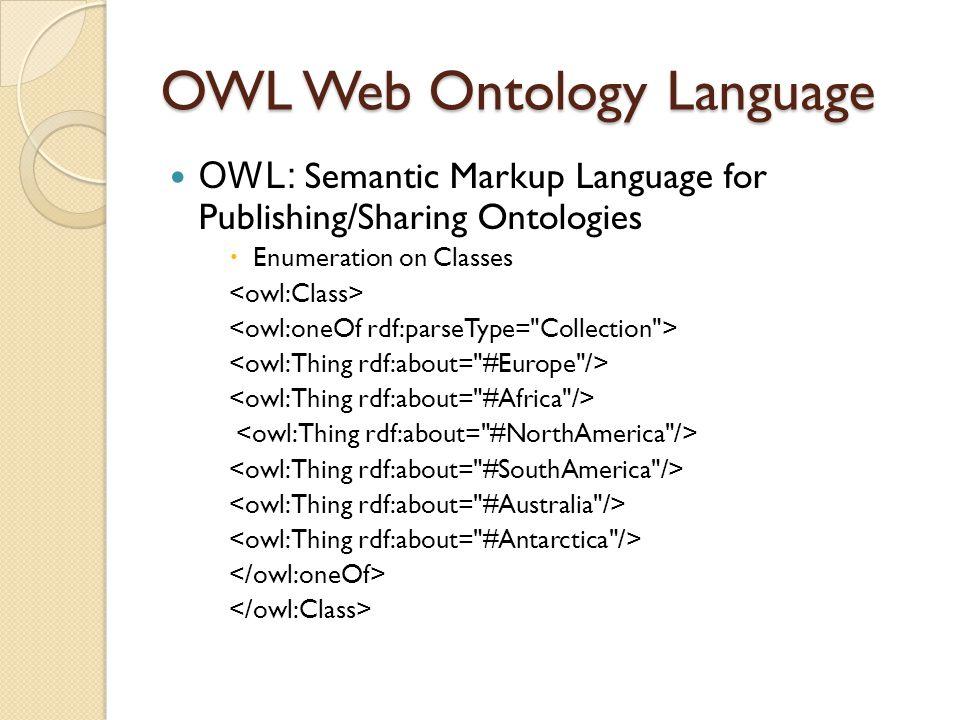 OWL Web Ontology Language OWL: Semantic Markup Language for Publishing/Sharing Ontologies  Enumeration on Classes