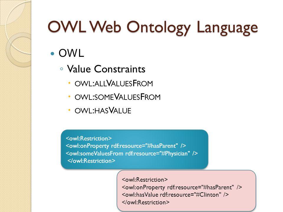 OWL Web Ontology Language OWL ◦ Value Constraints  OWL : ALL V ALUES F ROM  OWL : SOME V ALUES F ROM  OWL : HAS V ALUE