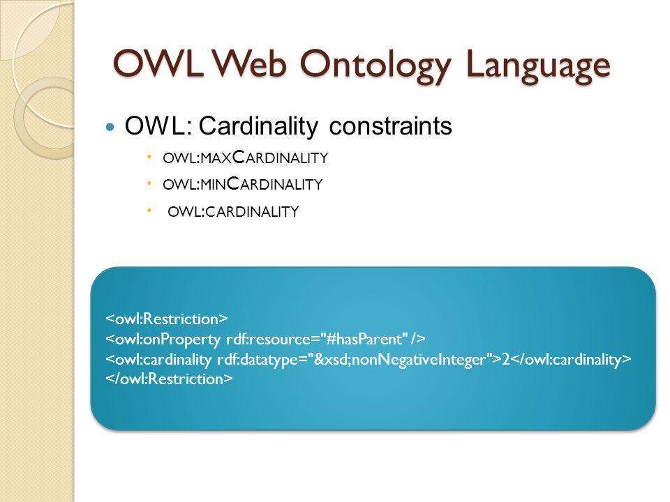 OWL Web Ontology Language OWL: Cardinality constraints  OWL : MAX C ARDINALITY  OWL : MIN C ARDINALITY  OWL : CARDINALITY 2 2
