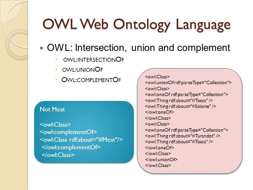 OWL Web Ontology Language OWL: Intersection, union and complement  OWL : INTERSECTION O F  OWL : UNION O F  O WL : COMPLEMENT O F Not Meat Not Meat