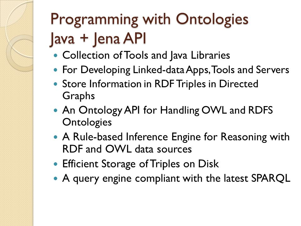 Programming with Ontologies Java + Jena API Collection of Tools and Java Libraries For Developing Linked-data Apps, Tools and Servers Store Information in RDF Triples in Directed Graphs An Ontology API for Handling OWL and RDFS Ontologies A Rule-based Inference Engine for Reasoning with RDF and OWL data sources Efficient Storage of Triples on Disk A query engine compliant with the latest SPARQL