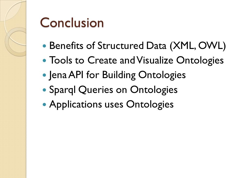 Conclusion Benefits of Structured Data (XML, OWL) Tools to Create and Visualize Ontologies Jena API for Building Ontologies Sparql Queries on Ontologies Applications uses Ontologies
