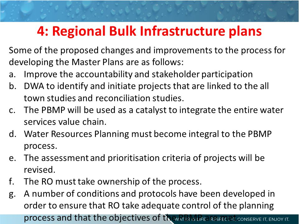 4: Regional Bulk Infrastructure plans Some of the proposed changes and improvements to the process for developing the Master Plans are as follows: a.Improve the accountability and stakeholder participation b.DWA to identify and initiate projects that are linked to the all town studies and reconciliation studies.