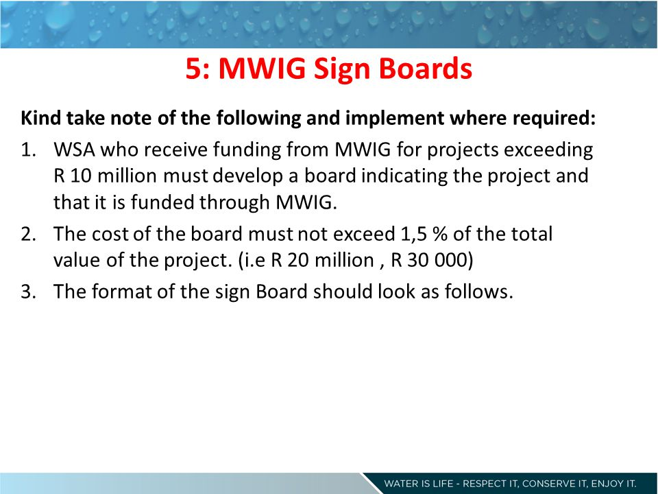 5: MWIG Sign Boards Kind take note of the following and implement where required: 1.WSA who receive funding from MWIG for projects exceeding R 10 million must develop a board indicating the project and that it is funded through MWIG.