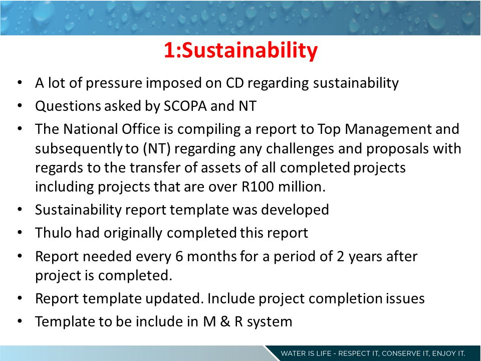 1:Sustainability A lot of pressure imposed on CD regarding sustainability Questions asked by SCOPA and NT The National Office is compiling a report to Top Management and subsequently to (NT) regarding any challenges and proposals with regards to the transfer of assets of all completed projects including projects that are over R100 million.
