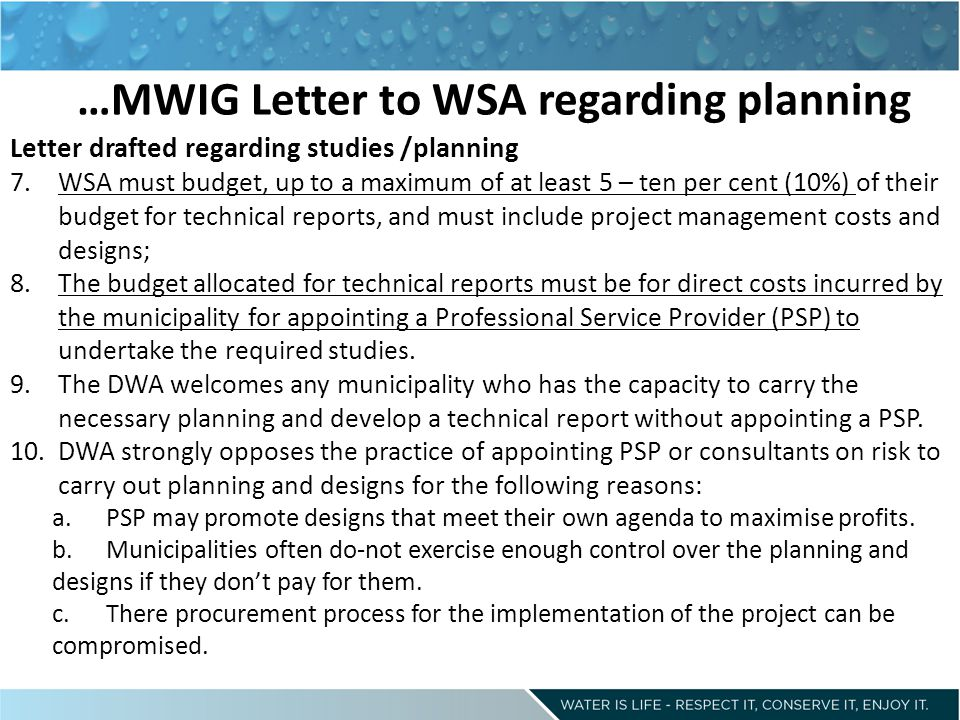 …MWIG Letter to WSA regarding planning Letter drafted regarding studies /planning 7.WSA must budget, up to a maximum of at least 5 – ten per cent (10%) of their budget for technical reports, and must include project management costs and designs; 8.The budget allocated for technical reports must be for direct costs incurred by the municipality for appointing a Professional Service Provider (PSP) to undertake the required studies.