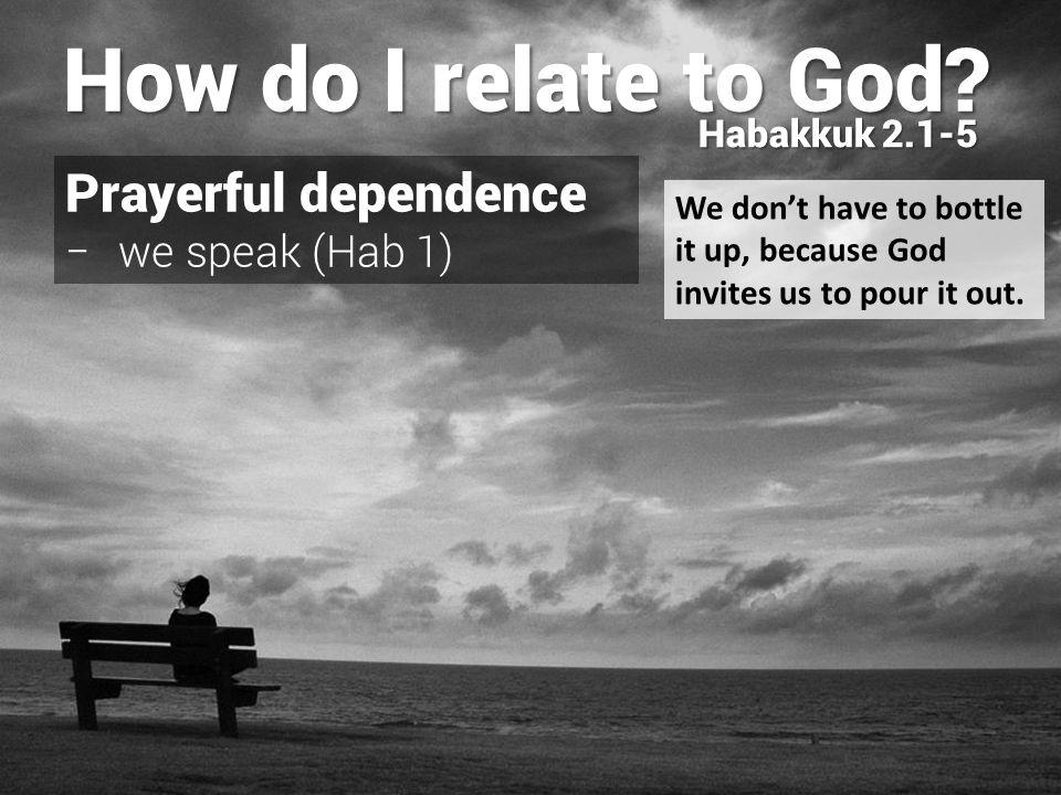 Prayerful dependence − we speak (Hab 1) − we listen (v1) How do I relate to God? Habakkuk 2.1-5