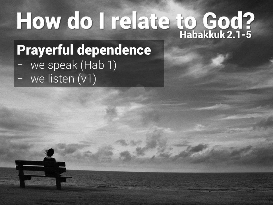 Prayerful dependence − we speak (Hab 1) − we listen (v1) − God speaks (v2) How do I relate to God.