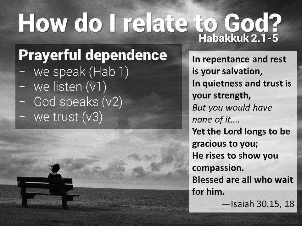 Prayerful dependence − we speak (Hab 1) − we listen (v1) − God speaks (v2) − we trust (v3) How do I relate to God.