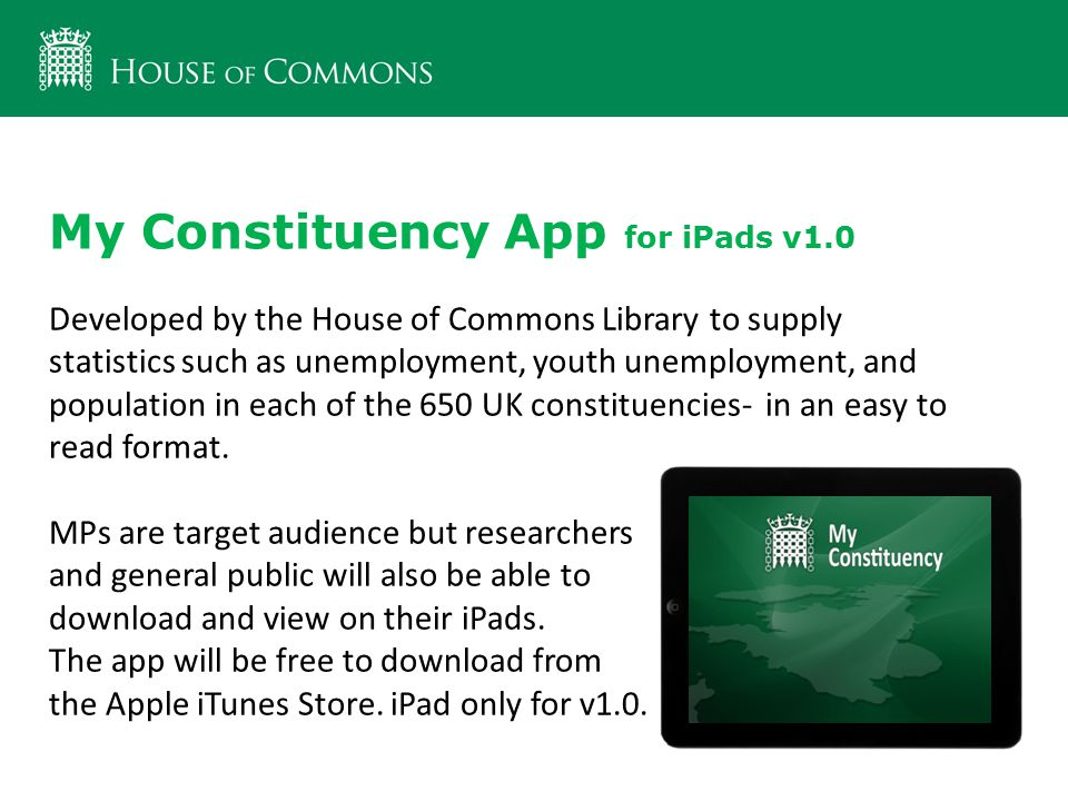 My Constituency App for iPads v1.0 Developed by the House of Commons Library to supply statistics such as unemployment, youth unemployment, and population in each of the 650 UK constituencies- in an easy to read format.