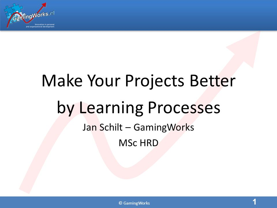 © GamingWorks Make Your Projects Better by Learning Processes Jan Schilt – GamingWorks MSc HRD 1