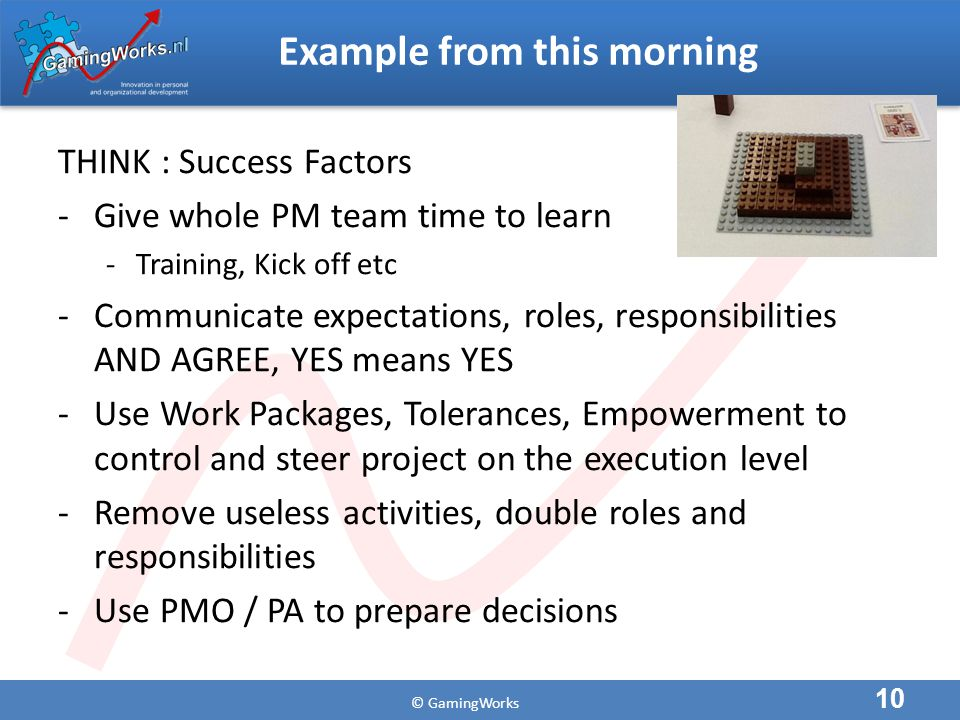 © GamingWorks Example from this morning THINK : Success Factors -Give whole PM team time to learn -Training, Kick off etc -Communicate expectations, roles, responsibilities AND AGREE, YES means YES -Use Work Packages, Tolerances, Empowerment to control and steer project on the execution level -Remove useless activities, double roles and responsibilities -Use PMO / PA to prepare decisions 10
