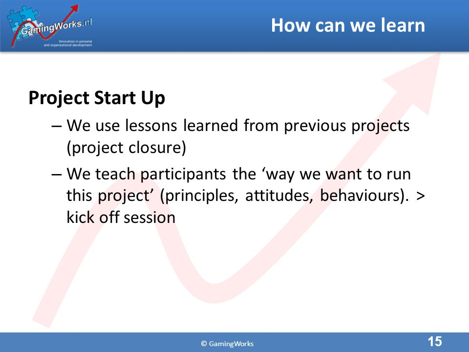© GamingWorks How can we learn Project Start Up – We use lessons learned from previous projects (project closure) – We teach participants the 'way we want to run this project' (principles, attitudes, behaviours).