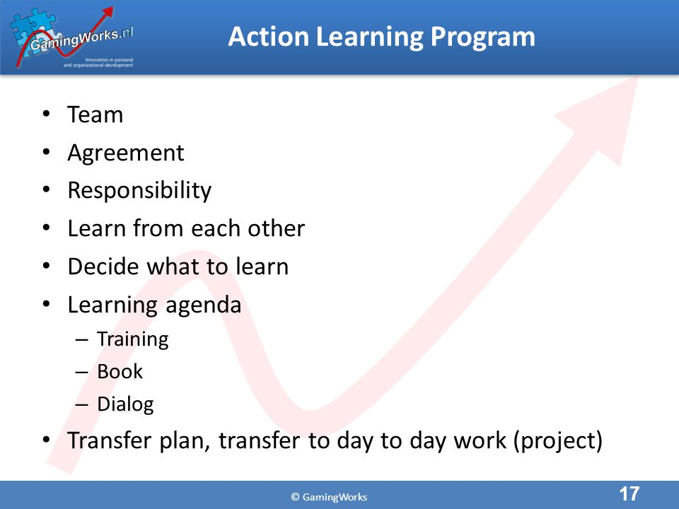 © GamingWorks Action Learning Program Team Agreement Responsibility Learn from each other Decide what to learn Learning agenda – Training – Book – Dialog Transfer plan, transfer to day to day work (project) 17