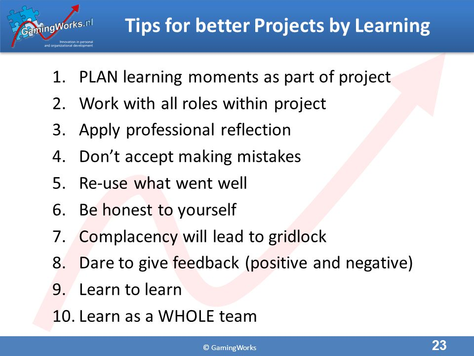 © GamingWorks Tips for better Projects by Learning 1.PLAN learning moments as part of project 2.Work with all roles within project 3.Apply professional reflection 4.Don't accept making mistakes 5.Re-use what went well 6.Be honest to yourself 7.Complacency will lead to gridlock 8.Dare to give feedback (positive and negative) 9.Learn to learn 10.Learn as a WHOLE team 23