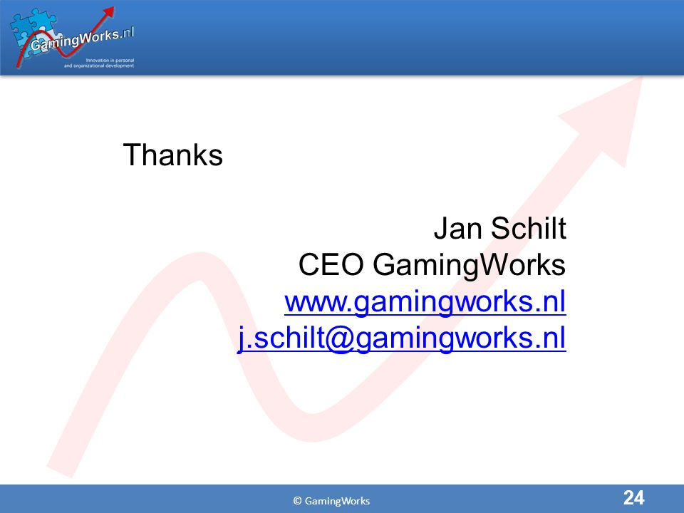 © GamingWorks 24 Thanks Jan Schilt CEO GamingWorks www.gamingworks.nl j.schilt@gamingworks.nl