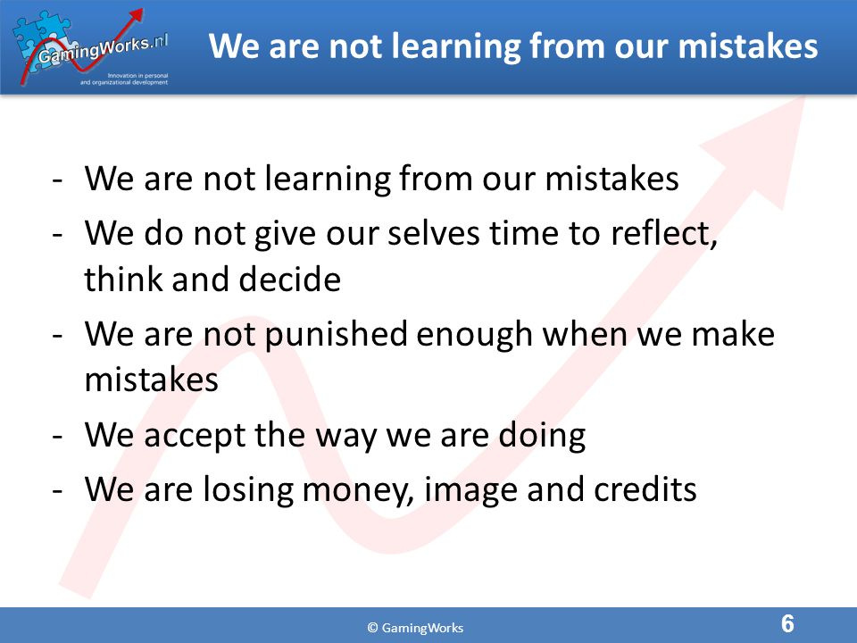 We are not learning from our mistakes -We are not learning from our mistakes -We do not give our selves time to reflect, think and decide -We are not punished enough when we make mistakes -We accept the way we are doing -We are losing money, image and credits 6