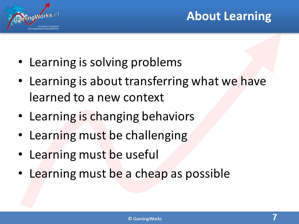 © GamingWorks About Learning Learning is solving problems Learning is about transferring what we have learned to a new context Learning is changing behaviors Learning must be challenging Learning must be useful Learning must be a cheap as possible 7