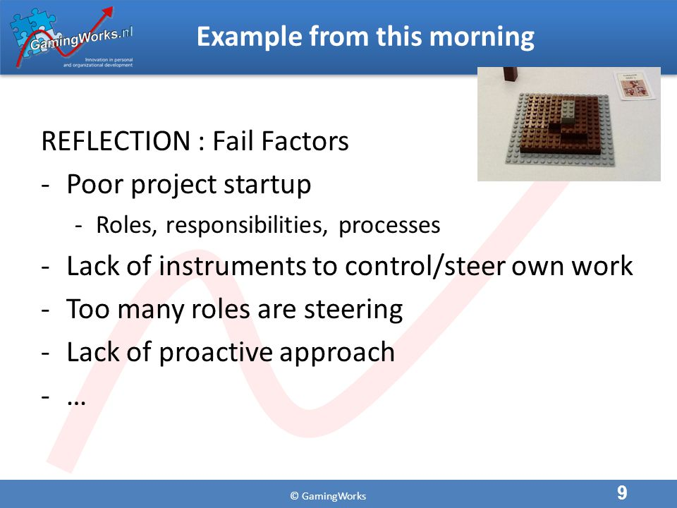 © GamingWorks Example from this morning REFLECTION : Fail Factors -Poor project startup -Roles, responsibilities, processes -Lack of instruments to control/steer own work -Too many roles are steering -Lack of proactive approach -… 9