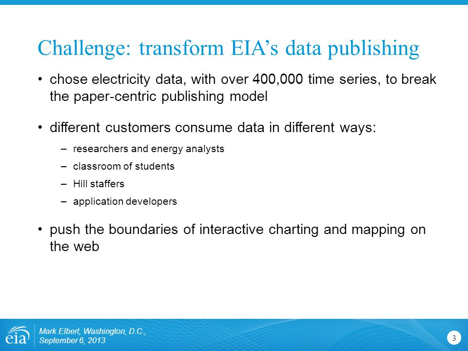 Challenge: transform EIA's data publishing 3 chose electricity data, with over 400,000 time series, to break the paper-centric publishing model different customers consume data in different ways: –researchers and energy analysts –classroom of students –Hill staffers –application developers push the boundaries of interactive charting and mapping on the web Mark Elbert, Washington, D.C., September 6, 2013