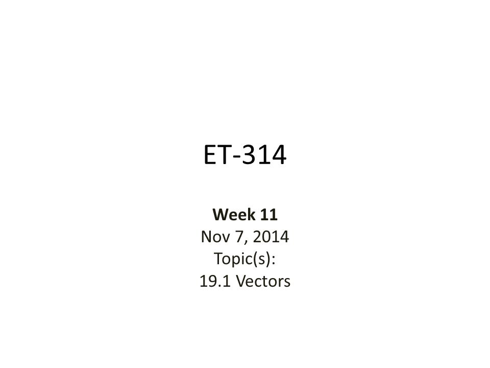 ET-314 Week 11 Nov 7, 2014 Topic(s): 19.1 Vectors