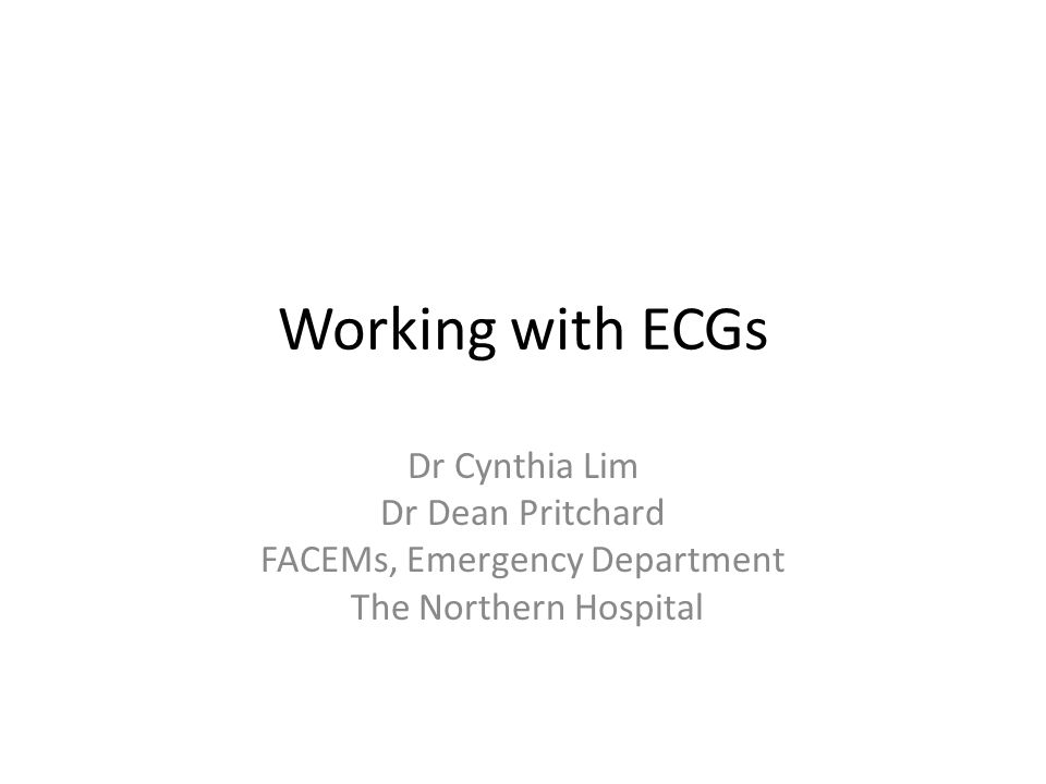 Working with ECGs Dr Cynthia Lim Dr Dean Pritchard FACEMs, Emergency Department The Northern Hospital