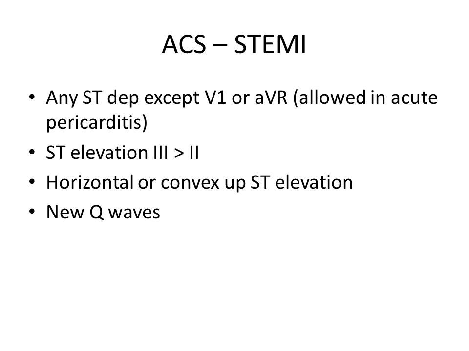ACS – STEMI Any ST dep except V1 or aVR (allowed in acute pericarditis) ST elevation III > II Horizontal or convex up ST elevation New Q waves