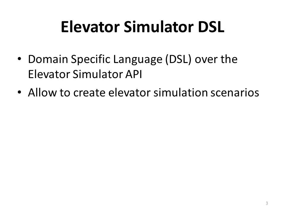 Elevator Simulator DSL Domain Specific Language (DSL) over the Elevator Simulator API Allow to create elevator simulation scenarios 3