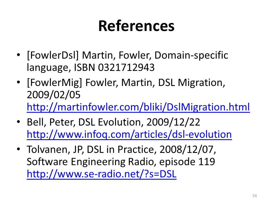 References [FowlerDsl] Martin, Fowler, Domain-specific language, ISBN 0321712943 [FowlerMig] Fowler, Martin, DSL Migration, 2009/02/05 http://martinfowler.com/bliki/DslMigration.html http://martinfowler.com/bliki/DslMigration.html Bell, Peter, DSL Evolution, 2009/12/22 http://www.infoq.com/articles/dsl-evolution http://www.infoq.com/articles/dsl-evolution Tolvanen, JP, DSL in Practice, 2008/12/07, Software Engineering Radio, episode 119 http://www.se-radio.net/?s=DSL http://www.se-radio.net/?s=DSL 34