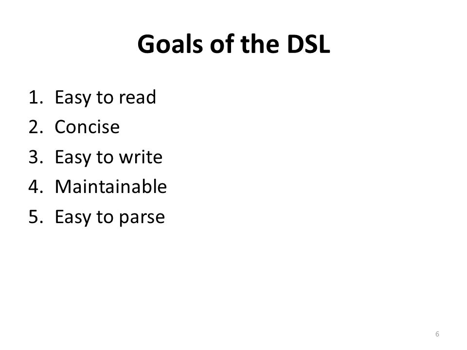 Goals of the DSL 1.Easy to read 2.Concise 3.Easy to write 4.Maintainable 5.Easy to parse 6
