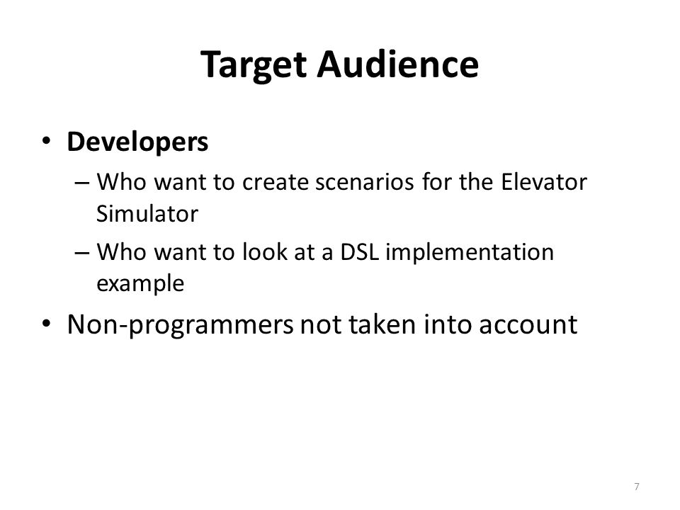 Target Audience Developers – Who want to create scenarios for the Elevator Simulator – Who want to look at a DSL implementation example Non-programmers not taken into account 7