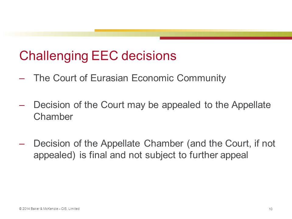 © 2014 Baker & McKenzie – CIS, Limited Challenging EEC decisions –The Court of Eurasian Economic Community –Decision of the Court may be appealed to the Appellate Chamber –Decision of the Appellate Chamber (and the Court, if not appealed) is final and not subject to further appeal 10