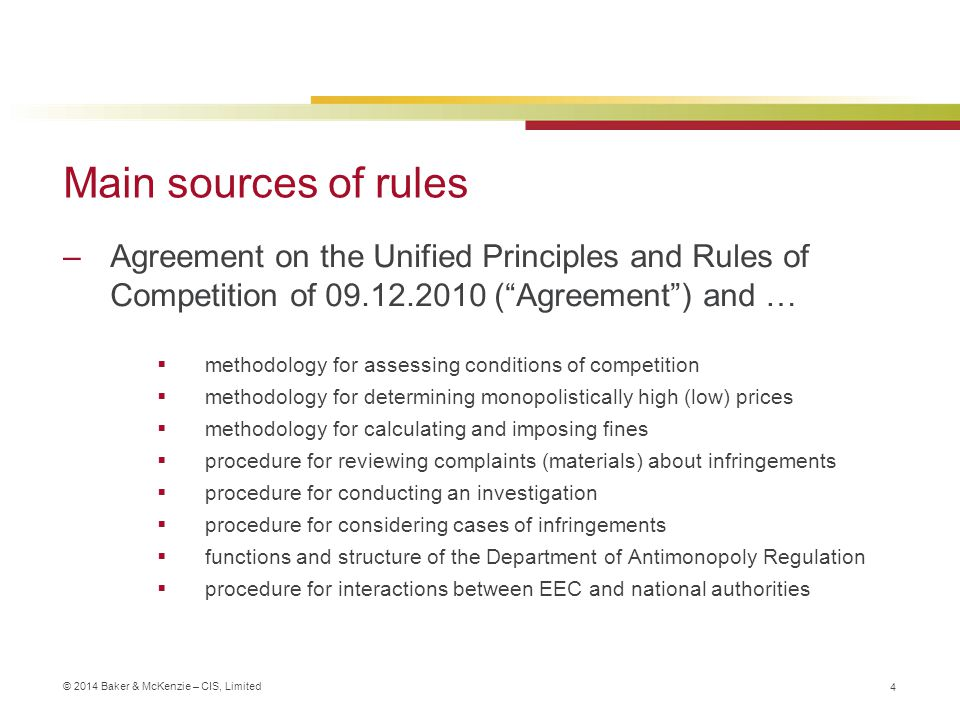 © 2014 Baker & McKenzie – CIS, Limited Main sources of rules –Agreement on the Unified Principles and Rules of Competition of 09.12.2010 ( Agreement ) and …  methodology for assessing conditions of competition  methodology for determining monopolistically high (low) prices  methodology for calculating and imposing fines  procedure for reviewing complaints (materials) about infringements  procedure for conducting an investigation  procedure for considering cases of infringements  functions and structure of the Department of Antimonopoly Regulation  procedure for interactions between EEC and national authorities 4