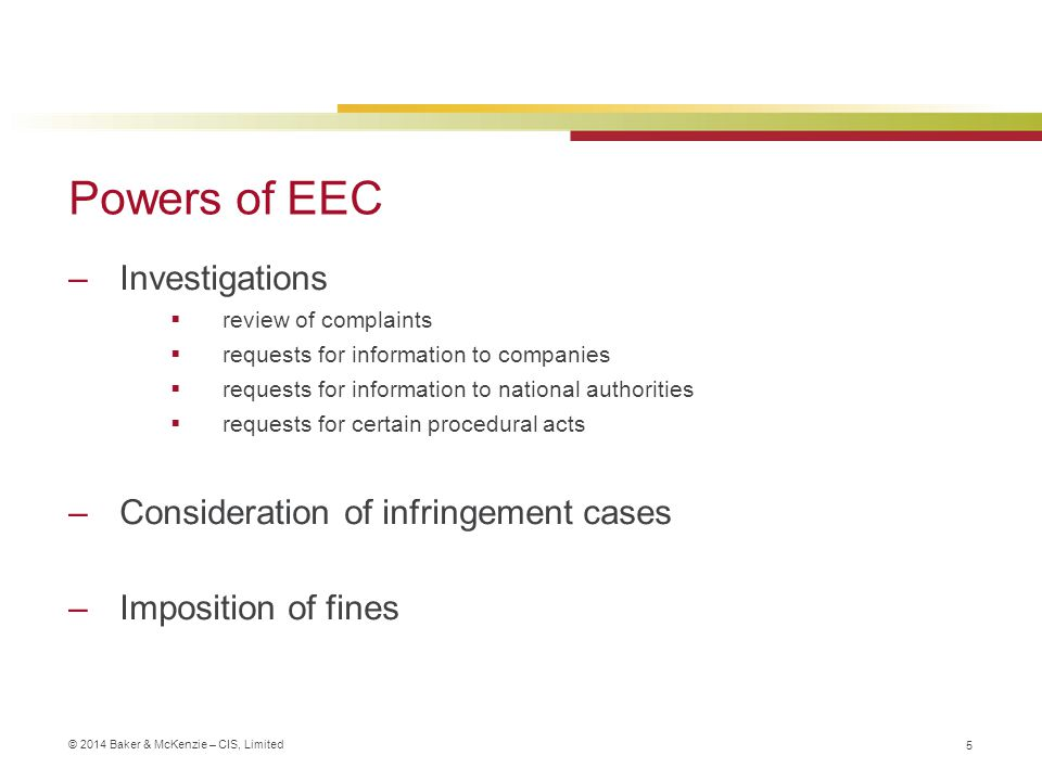 © 2014 Baker & McKenzie – CIS, Limited Powers of EEC –Investigations  review of complaints  requests for information to companies  requests for information to national authorities  requests for certain procedural acts –Consideration of infringement cases –Imposition of fines 5