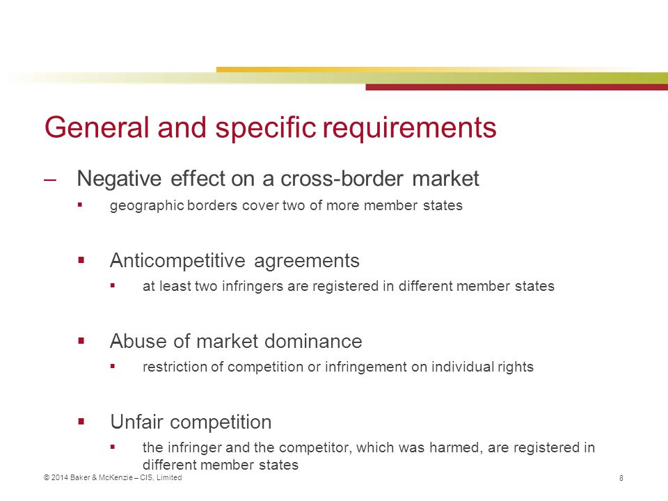 © 2014 Baker & McKenzie – CIS, Limited General and specific requirements –Negative effect on a cross-border market  geographic borders cover two of more member states  Anticompetitive agreements  at least two infringers are registered in different member states  Abuse of market dominance  restriction of competition or infringement on individual rights  Unfair competition  the infringer and the competitor, which was harmed, are registered in different member states 8