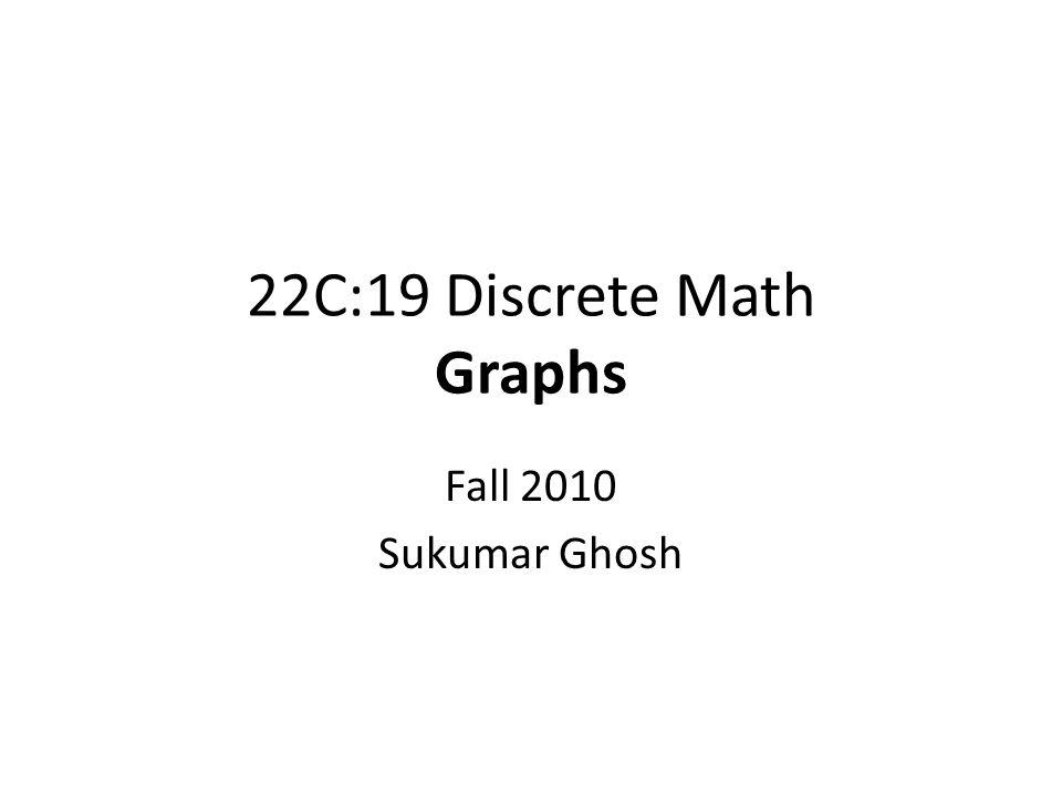 22C:19 Discrete Math Graphs Fall 2010 Sukumar Ghosh