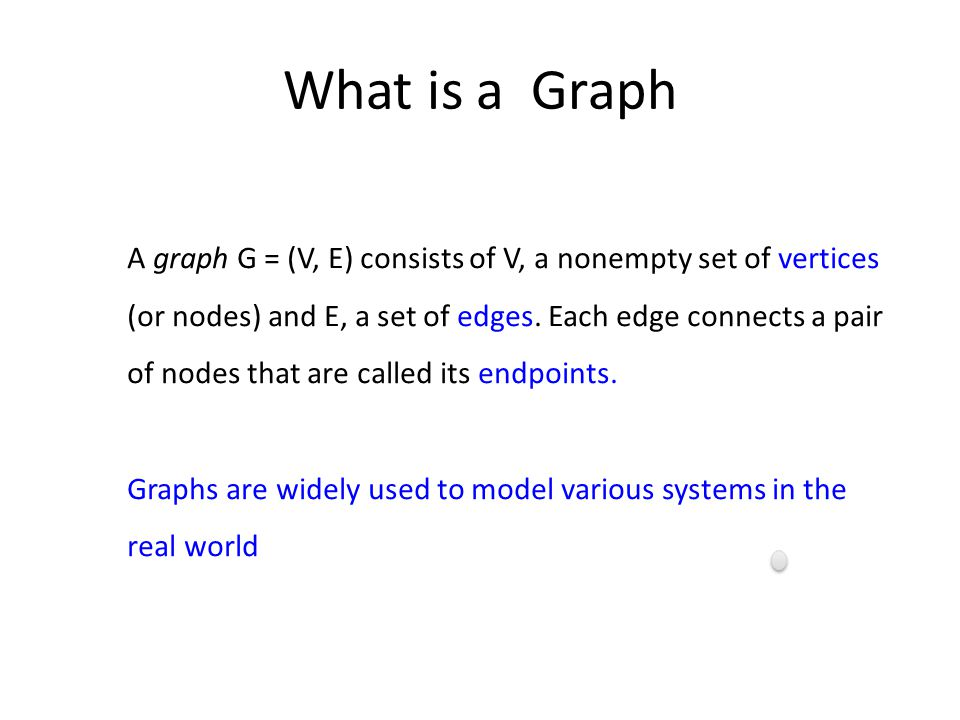 What is a Graph A graph G = (V, E) consists of V, a nonempty set of vertices (or nodes) and E, a set of edges.