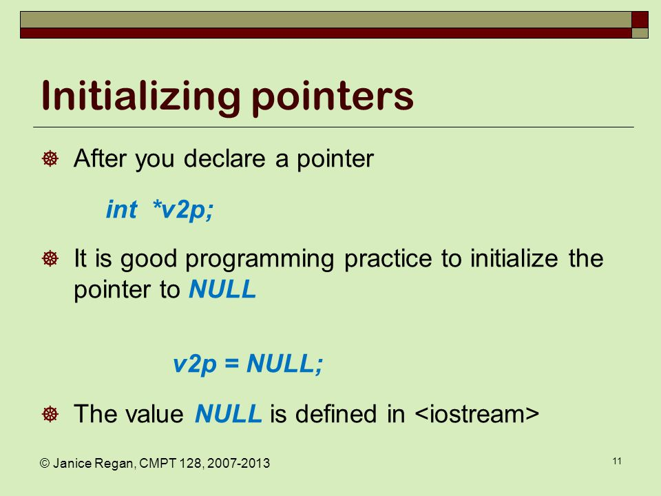 © Janice Regan, CMPT 128, 2007-2013 11 Initializing pointers  After you declare a pointer int *v2p;  It is good programming practice to initialize the pointer to NULL v2p = NULL;  The value NULL is defined in